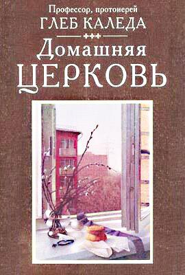 Протоиерей Глеб Каледа. «Домашняя церковь»
